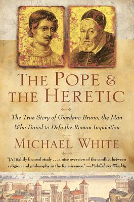 The Pope and the Heretic: The True Story of Giordano Bruno, the Man Who Dared to Defy the Roman Inquisition - White, Michael