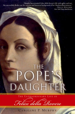 The Pope's Daughter: The Extraordinary Life of Felice Della Rovere - Murphy, Caroline P
