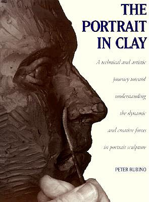The Portrait in Clay: A Technical, Artistic, and Philosophical Journey Toward Understanding the Dynamic and Creative Forces in Portrait Sculpture - Rubino, Peter