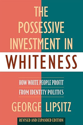 The Possessive Investment in Whiteness: How White People Profit from Identity Politics, Revised and Expanded Edition - Lipsitz, George