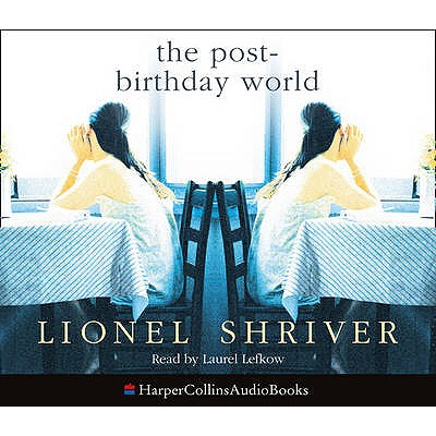 The Post-Birthday World - Shriver, Lionel, and Nicholl, Kati (Abridged by), and Lefkow, Laurel (Read by)