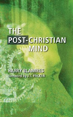 The Post-Christian Mind - Blamires, Harry, and Packer, J I, Prof., PH.D (Foreword by)