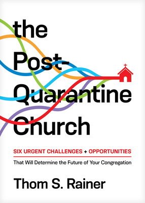 The Post-Quarantine Church: Six Urgent Challenges and Opportunities That Will Determine the Future of Your Congregation - Rainer, Thom S