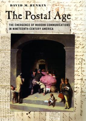The Postal Age: The Emergence of Modern Communications in Nineteenth-Century America - Henkin, David M
