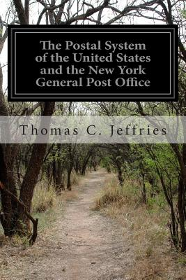 The Postal System of the United States and the New York General Post Office - Jeffries, Thomas C