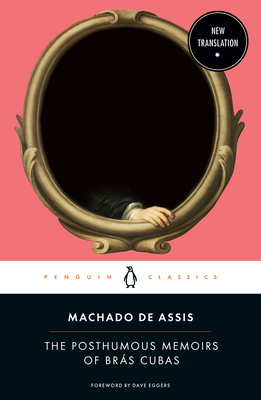 The Posthumous Memoirs of Brás Cubas - Machado De Assis, Joaquim Maria, and Thomson-Deveaux, Flora (Notes by), and Eggers, Dave (Foreword by)