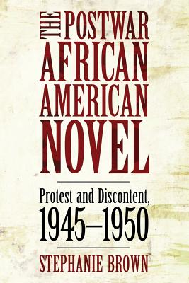 The Postwar African American Novel: Protest and Discontent, 1945 1950 - Brown, Stephanie