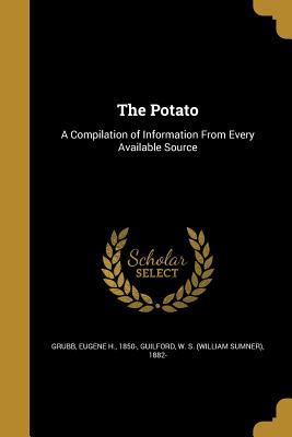 The Potato: A Compilation of Information from Every Available Source - Grubb, Eugene H 1850- (Creator), and Guilford, W S (William Sumner) 1882- (Creator)