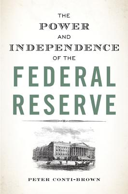 The Power and Independence of the Federal Reserve - Conti-Brown, Peter, and Conti-Brown, Peter (Afterword by)