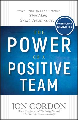 The Power of a Positive Team: Proven Principles and Practices that Make Great Teams Great - Gordon, Jon