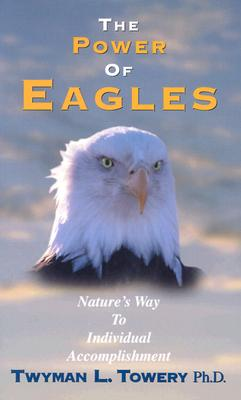 The Power of Eagles: Nature's Way to Individual Accomplishment - Towery, Twyman L