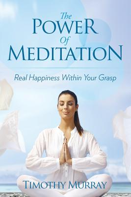 The Power of Meditation: Real Happiness Within Your Grasp - Murray, Timothy