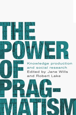 The Power of Pragmatism: Knowledge Production and Social Inquiry - Wills, Jane (Editor), and Lake, Robert (Editor), and Cutchin, Malcolm (Contributions by)