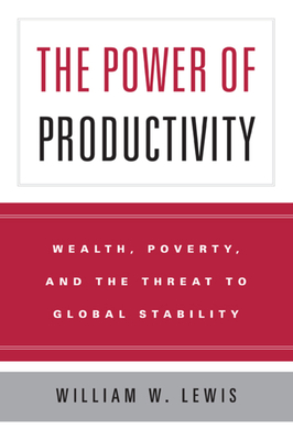 The Power of Productivity: Wealth, Poverty, and the Threat to Global Stability - Lewis, William W