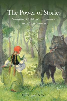 The Power of Stories: Nurturing Children's Imagination and Consciousness - Kornberger, Horst