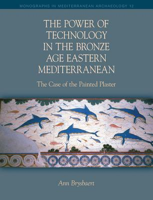 The Power of Technology in the Bronze Age Eastern Mediterranean: The Case of the Painted Plaster - Brysbaert, Ann