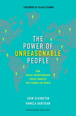 The Power of Unreasonable People: How Social Entrepreneurs Create Markets That Change the World - Elkington, John, and Hartigan, Pamela