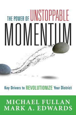 The Power of Unstoppable Momentum: Key Drivers to Revolutionize Your District - Fullan, Michael