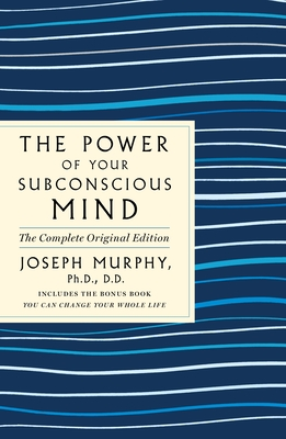 The Power of Your Subconscious Mind: The Complete Original Edition: Also Includes the Bonus Book You Can Change Your Whole Life - Murphy, Joseph