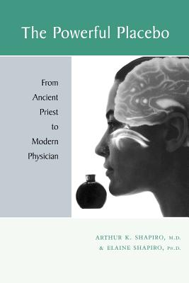 The Powerful Placebo: From Ancient Priest to Modern Physician - Shapiro, Arthur K, Dr., Ph.D., and Shapiro, Elaine, PhD