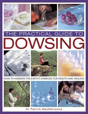 The Practical Guide to Dowsing: How to Harness the Earth's Energies for Health and Healing - Macmanaway, Patrick