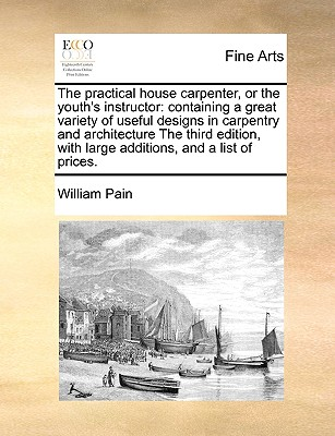 The Practical House Carpenter, or the Youth's Instructor: Containing a Great Variety of Useful Designs in Carpentry and Architecture the Third Edition, with Large Additions, and a List of Prices. - Pain, William