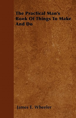 The Practical Man's Book of Things to Make and Do - Wheeler, James E