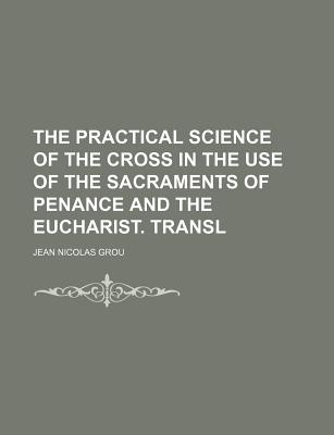 The Practical Science of the Cross in the Use of the Sacraments of Penance and the Eucharist. Transl - Grou, Jean Nicolas