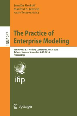 The Practice of Enterprise Modeling: 9th Ifip Wg 8.1. Working Conference, Poem 2016, Skövde, Sweden, November 8-10, 2016, Proceedings - Horkoff, Jennifer (Editor), and Jeusfeld, Manfred A (Editor), and Persson, Anne (Editor)
