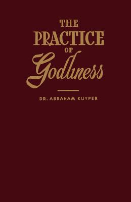 The Practice of Godliness - Kuyper, Abraham, D.D., LL.D