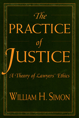 The Practice of Justice: A Theory of Lawyers' Ethics - Simon, William H