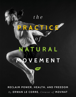 The Practice of Natural Movement: Reclaim Power, Health, and Freedom - Le Corre, Erwan