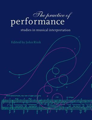 The Practice of Performance: Studies in Musical Interpretation - Rink, John, Professor (Editor)