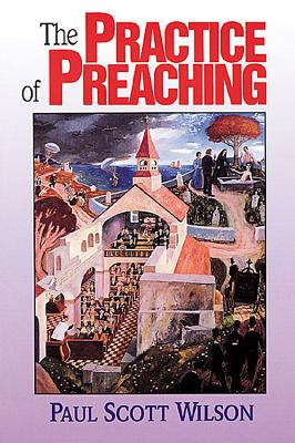 The Practice of Preaching - Wilson, Paul Scott