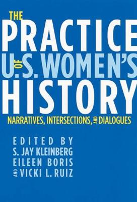 The Practice of U.S. Women's History: Narratives, Intersections, and Dialogues - Kleinberg, S Jay (Editor), and Ruiz, Vicki (Editor), and Boris, Eileen (Editor)