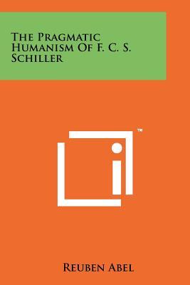 The Pragmatic Humanism Of F. C. S. Schiller - Abel, Reuben