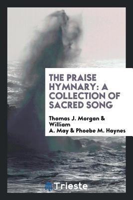 The Praise Hymnary: A Collection of Sacred Song - Morgan, Thomas J, and May, William A, and Haynes, Phoebe M