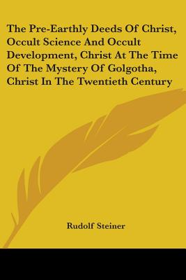 The Pre-Earthly Deeds of Christ, Occult Science and Occult Development, Christ at the Time of the Mystery of Golgotha, Christ in the Twentieth Century - Steiner, Rudolf, Dr.