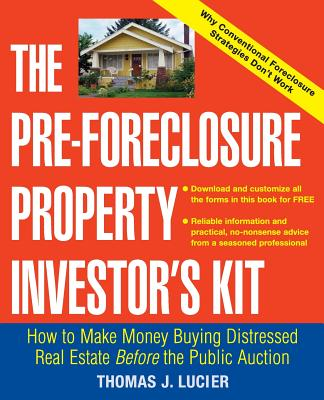 The Pre-Foreclosure Property Investor's Kit: How to Make Money Buying Distressed Real Estate -- Before the Public Auction - Lucier, Thomas