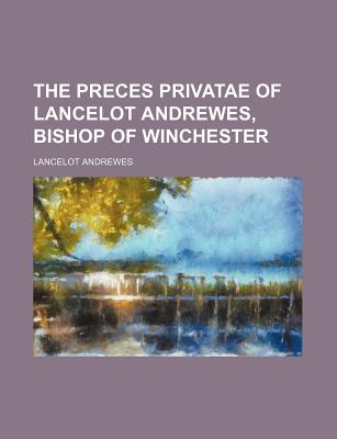 The Preces Privatae of Lancelot Andrewes, Bishop of Winchester - Andrewes, Lancelot