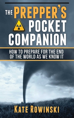 The Prepper's Pocket Companion: How to Prepare for the End of the World as We Know It - Rowinski, Kate