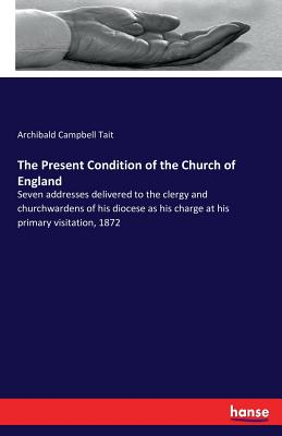 The Present Condition of the Church of England - Tait, Archibald Campbell