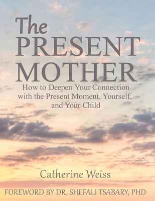 The Present Mother: How to Deepen Your Connection With the Present Moment, Yourself and Your Child - Tsabary, Shefali (Foreword by), and Weiss, Catherine