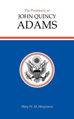 The Presidency of John Quincy Adams - Hargreaves, Mary W M