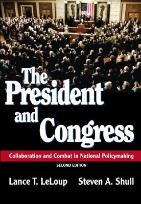The President and Congress: Collaboration and Combat in National Policymaking - LeLoup, Lance T, and Shull, Steven A