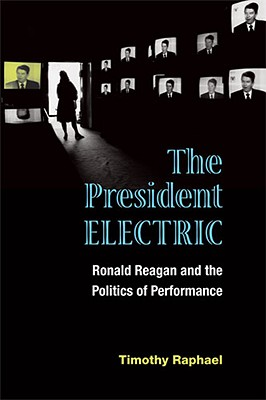 The President Electric: Ronald Reagan and the Politics of Performance - Raphael, Timothy
