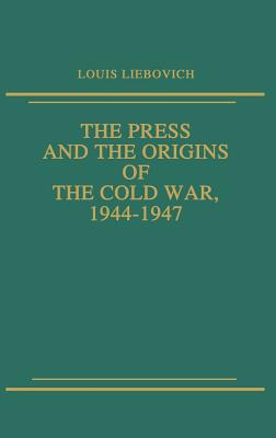 The Press and the Origins of the Cold War, 1944-1947 - Liebovich, Louis W