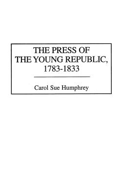 The Press of the Young Republic, 1783-1833 - Humphrey, Carol Sue