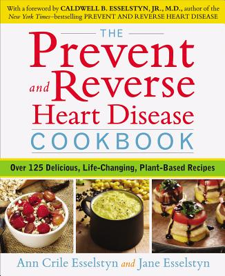 The Prevent and Reverse Heart Disease Cookbook: Over 125 Delicious, Life-Changing, Plant-Based Recipes - Esselstyn, Ann Crile, and Esselstyn, Jane
