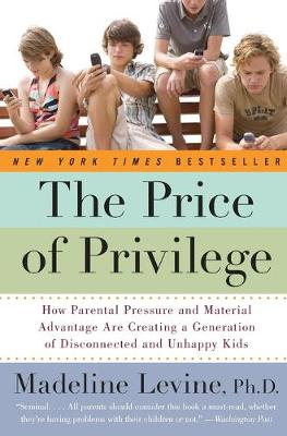 The Price of Privilege: How Parental Pressure and Material Advantage Are Creating a Generation of Disconnected and Unhappy Kids - Levine, Madeline